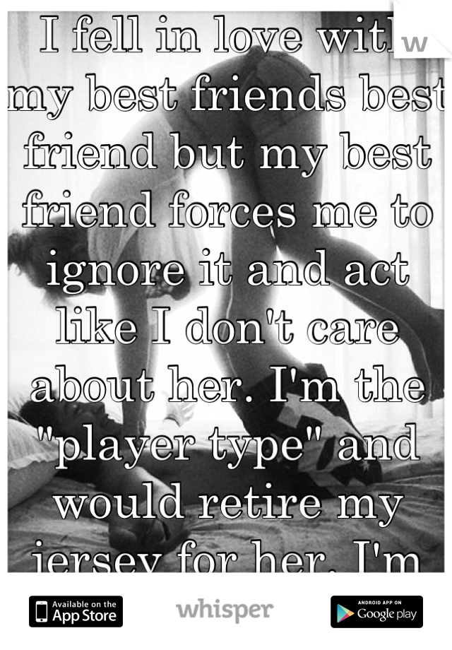 "I fell in love with my best friends best friend but my best friend forces me to ignore it and act like I don't care about her. I'm the ""player type"" and would retire my jersey for her. I'm only 18"