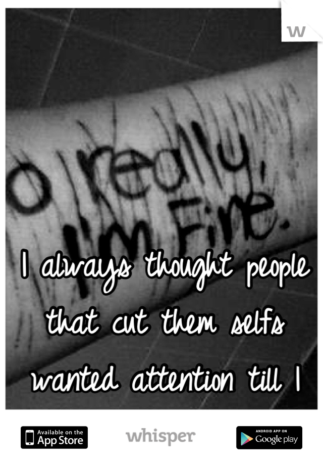 I always thought people that cut them selfs wanted attention till I started doing it
