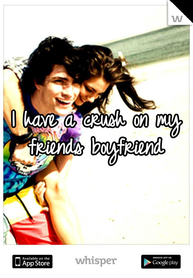 I have a crush on my friends boyfriend