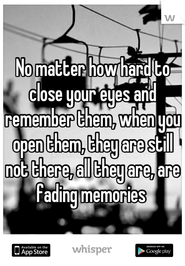 No matter how hard to close your eyes and remember them, when you open them, they are still not there, all they are, are fading memories