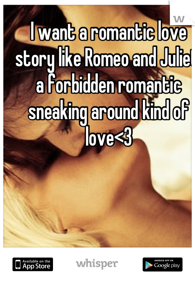 I want a romantic love story like Romeo and Juliet, a forbidden romantic sneaking around kind of love<3