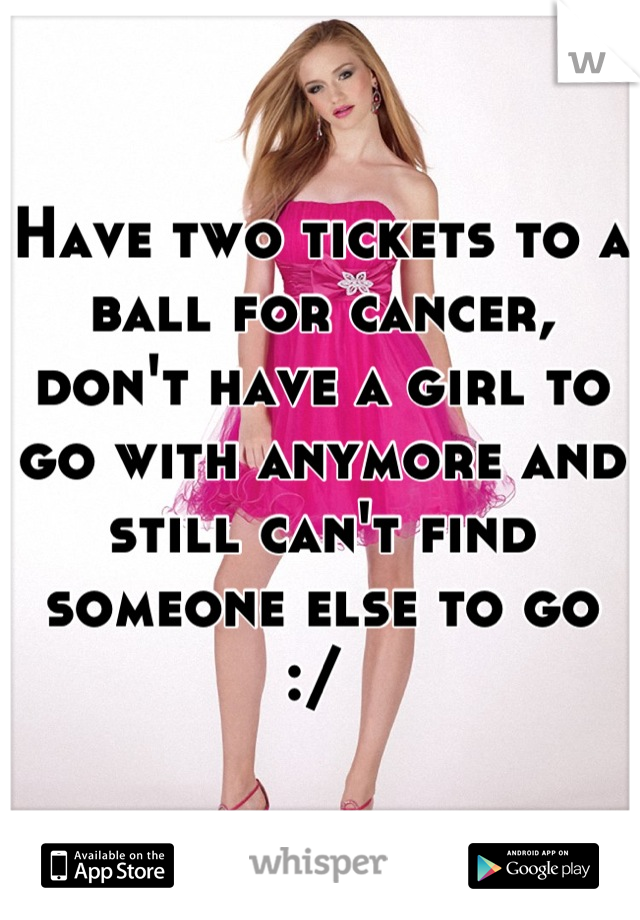 Have two tickets to a ball for cancer, don't have a girl to go with anymore and still can't find someone else to go :/