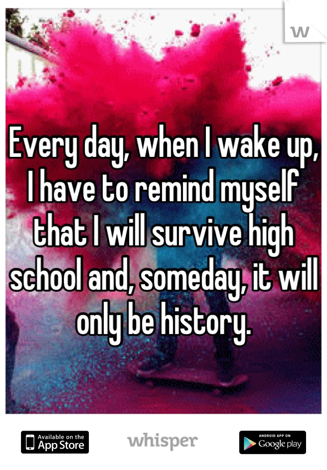 Every day, when I wake up, I have to remind myself that I will survive high school and, someday, it will only be history.