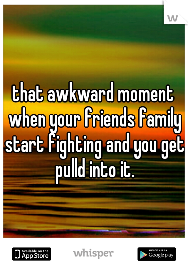 that awkward moment when your friends family start fighting and you get pulld into it.