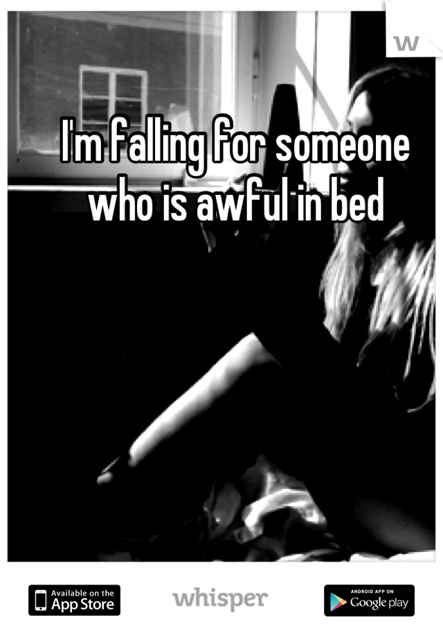 I'm falling for someone who is awful in bed