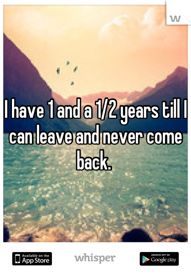 I have 1 and a 1/2 years till I can leave and never come back.