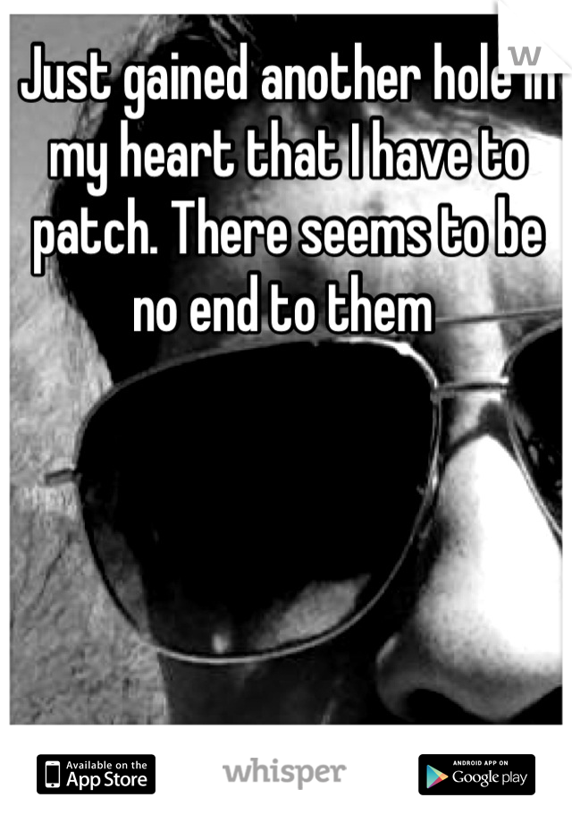 Just gained another hole in my heart that I have to patch. There seems to be no end to them