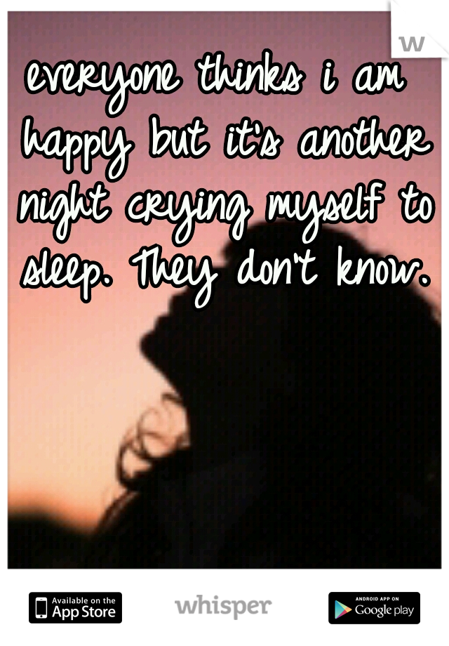 everyone thinks i am happy but it's another night crying myself to sleep. They don't know.
