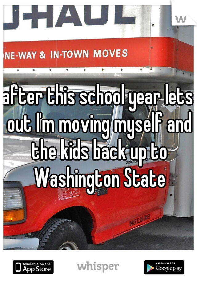 after this school year lets out I'm moving myself and the kids back up to Washington State
