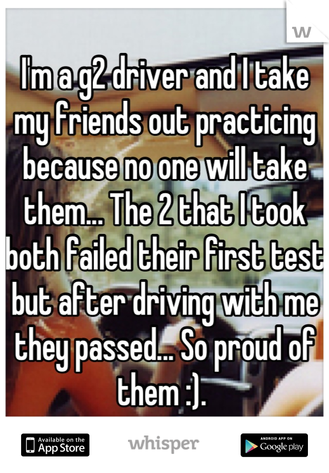 I'm a g2 driver and I take my friends out practicing because no one will take them... The 2 that I took both failed their first test but after driving with me they passed... So proud of them :).