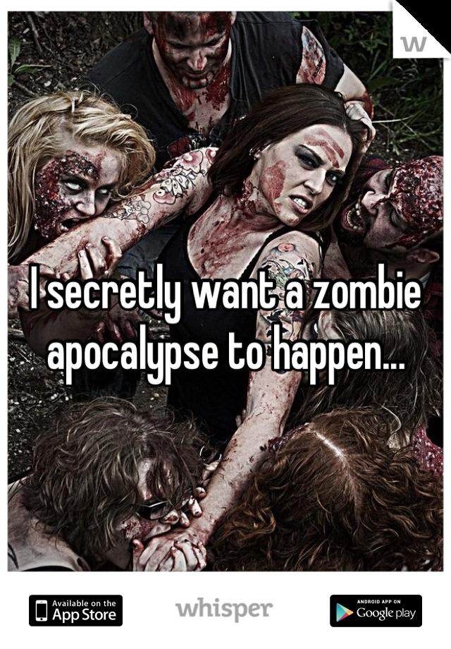 I secretly want a zombie apocalypse to happen...