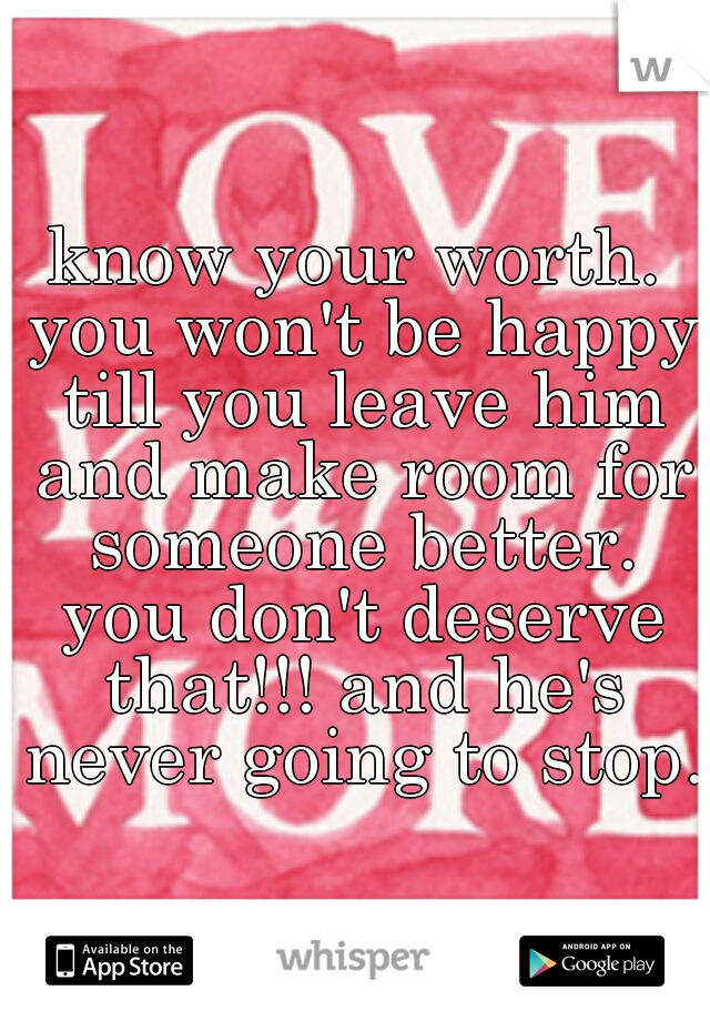 know your worth. you won't be happy till you leave him and make room for someone better. you don't deserve that!!! and he's never going to stop.
