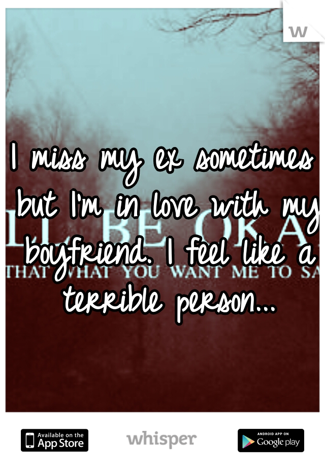 I miss my ex sometimes but I'm in love with my boyfriend. I feel like a terrible person...