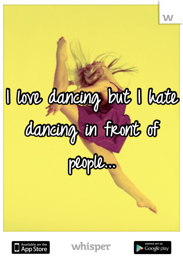 I love dancing but I hate dancing in front of people...