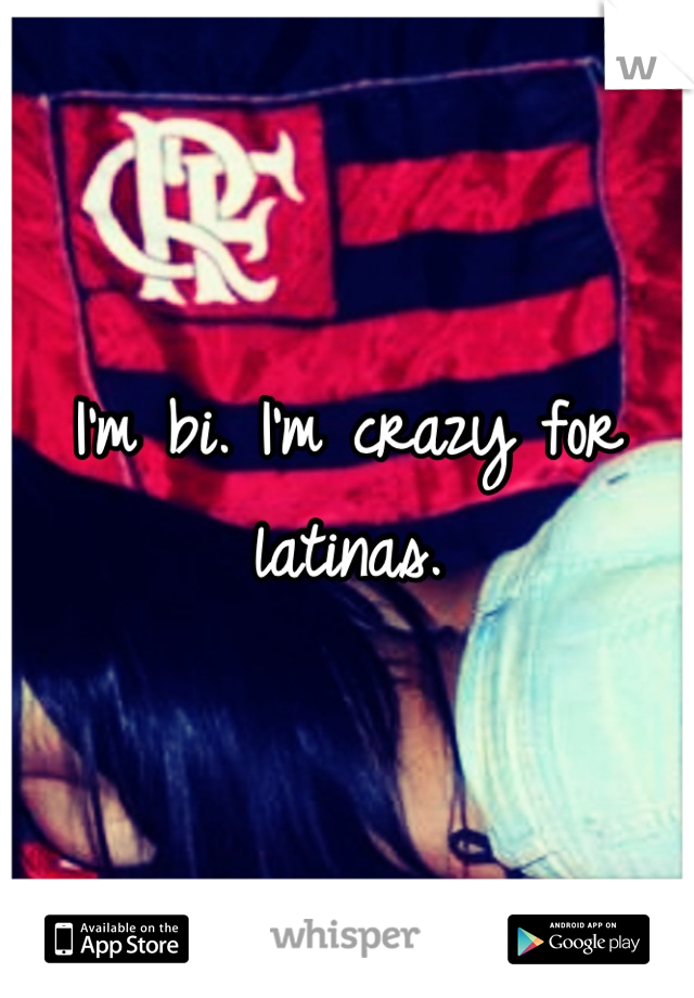 I'm bi. I'm crazy for latinas.