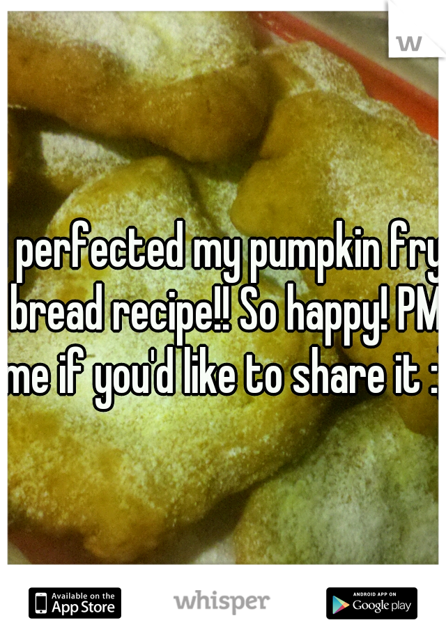 I perfected my pumpkin fry bread recipe!! So happy! PM me if you'd like to share it :)