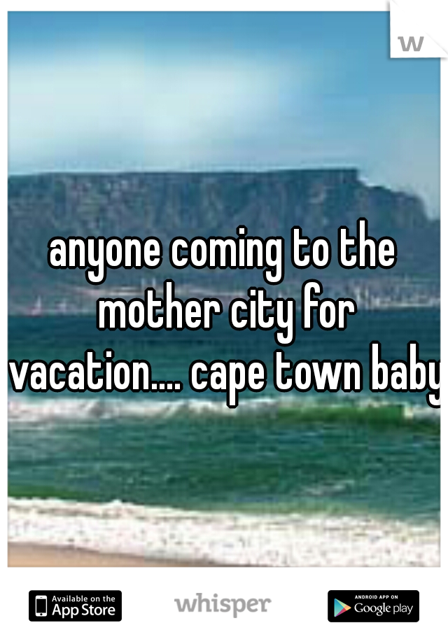anyone coming to the mother city for vacation.... cape town baby