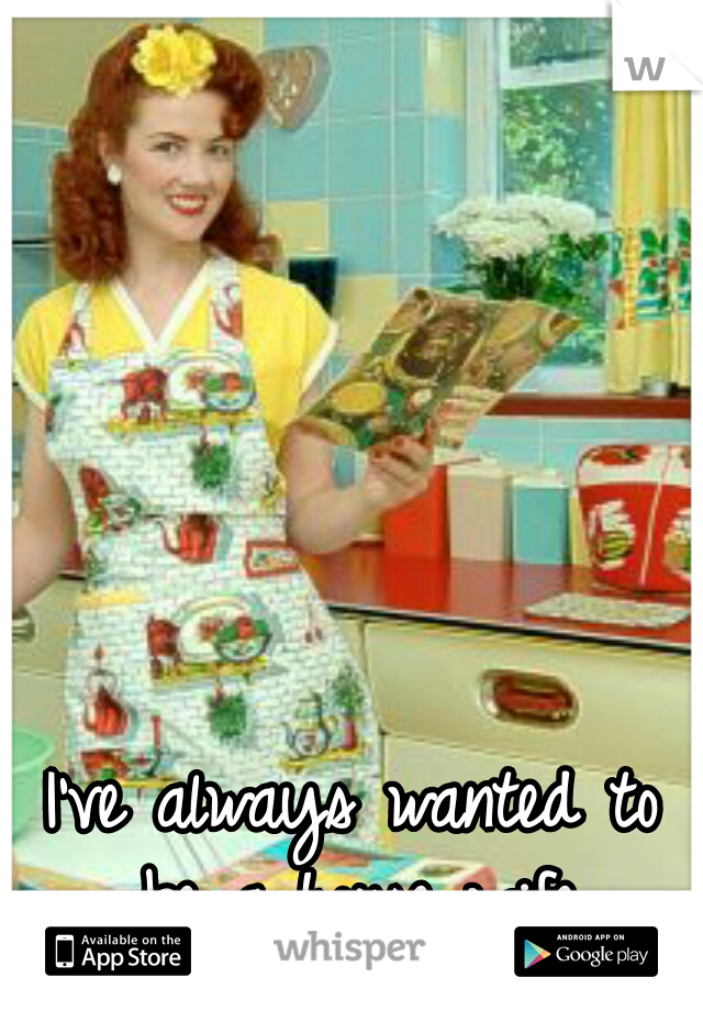 I've always wanted to be a house wife.
