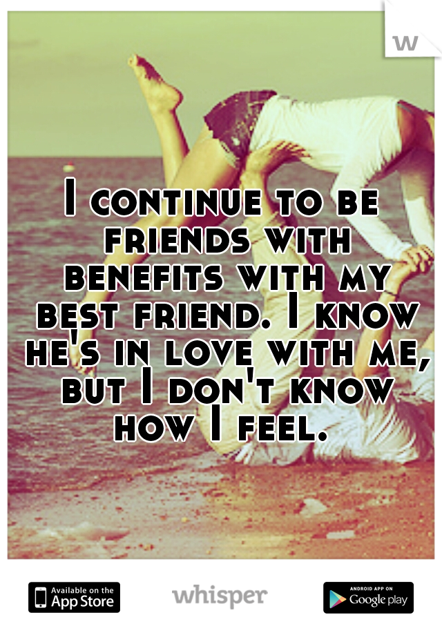 I continue to be friends with benefits with my best friend. I know he's in love with me, but I don't know how I feel.