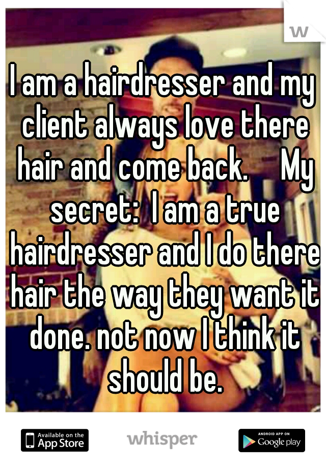 I am a hairdresser and my client always love there hair and come back.  My secret:  I am a true hairdresser and I do there hair the way they want it done. not now I think it should be.