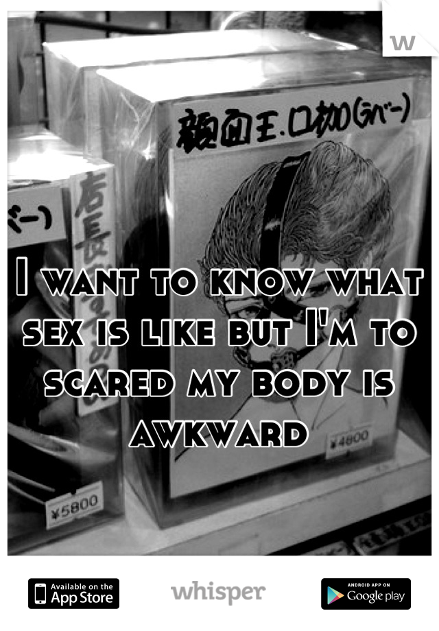 I want to know what sex is like but I'm to scared my body is awkward