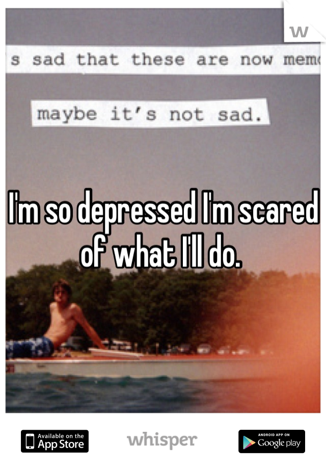 I'm so depressed I'm scared of what I'll do.