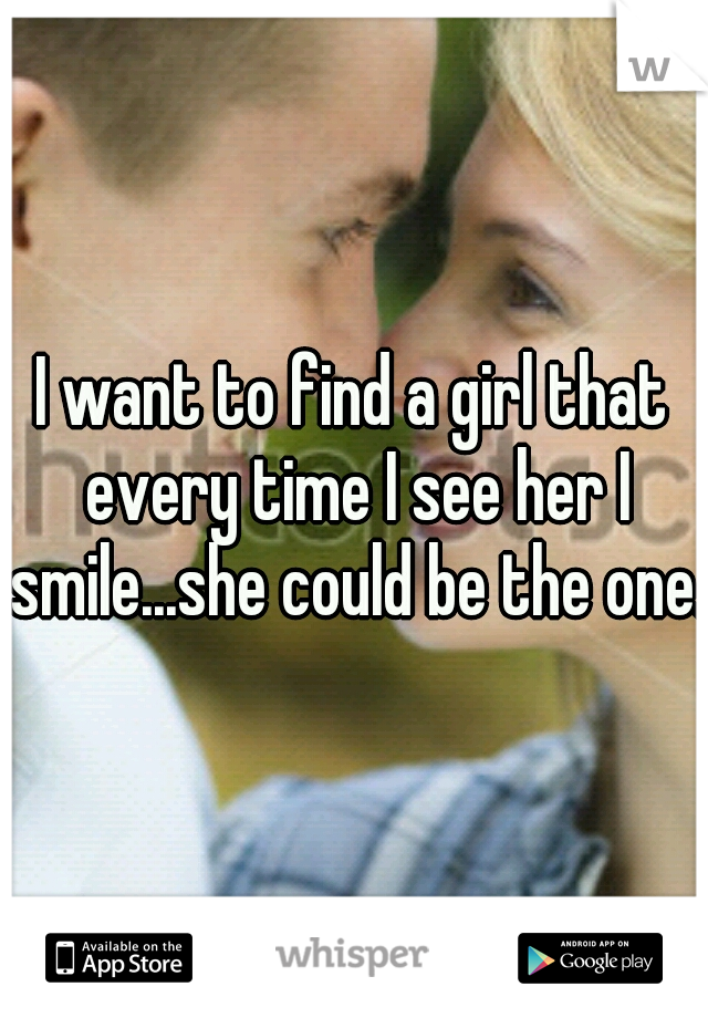 I want to find a girl that every time I see her I smile...she could be the one.