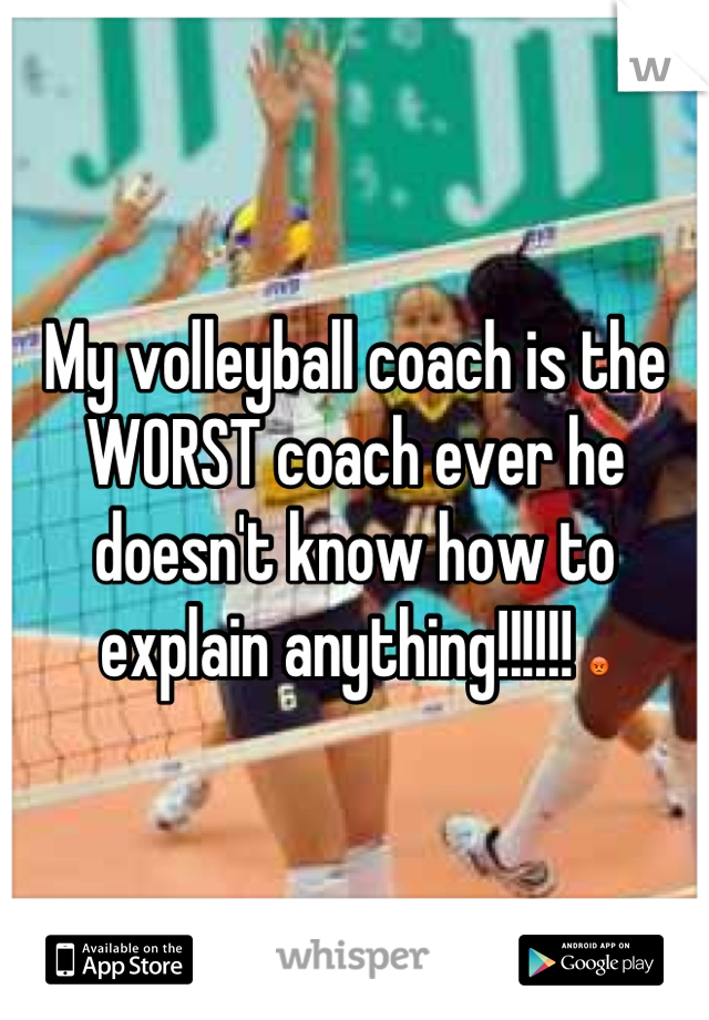 My volleyball coach is the WORST coach ever he doesn't know how to explain anything!!!!!! 😡