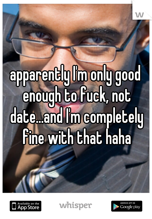 apparently I'm only good enough to fuck, not date...and I'm completely fine with that haha