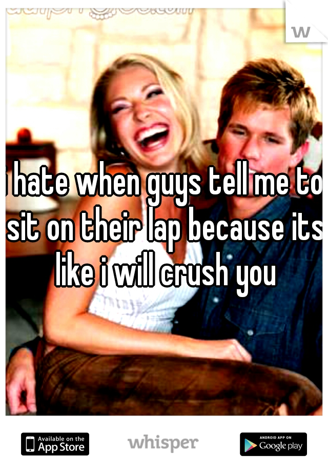 i hate when guys tell me to sit on their lap because its like i will crush you