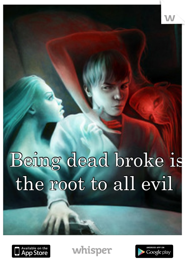 Being dead broke is the root to all evil