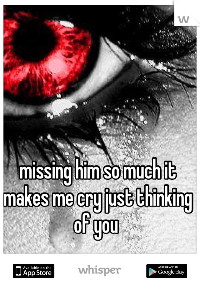 missing him so much it makes me cry just thinking of you