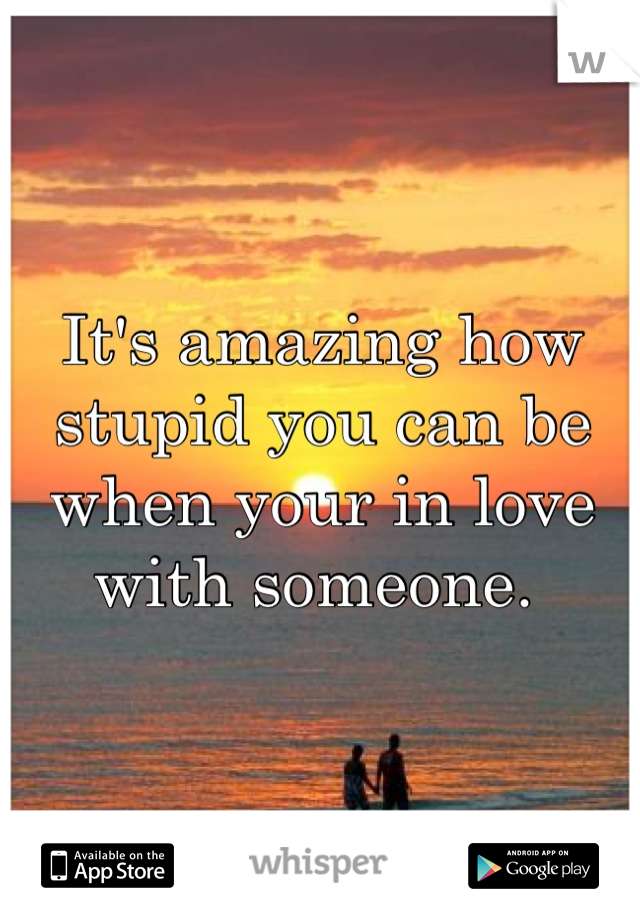 It's amazing how stupid you can be when your in love with someone.
