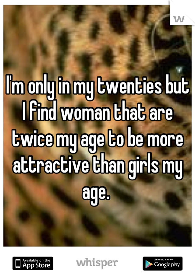 I'm only in my twenties but I find woman that are twice my age to be more attractive than girls my age.
