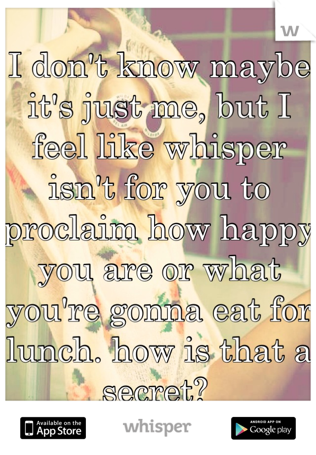 I don't know maybe it's just me, but I feel like whisper isn't for you to proclaim how happy you are or what you're gonna eat for lunch. how is that a secret?