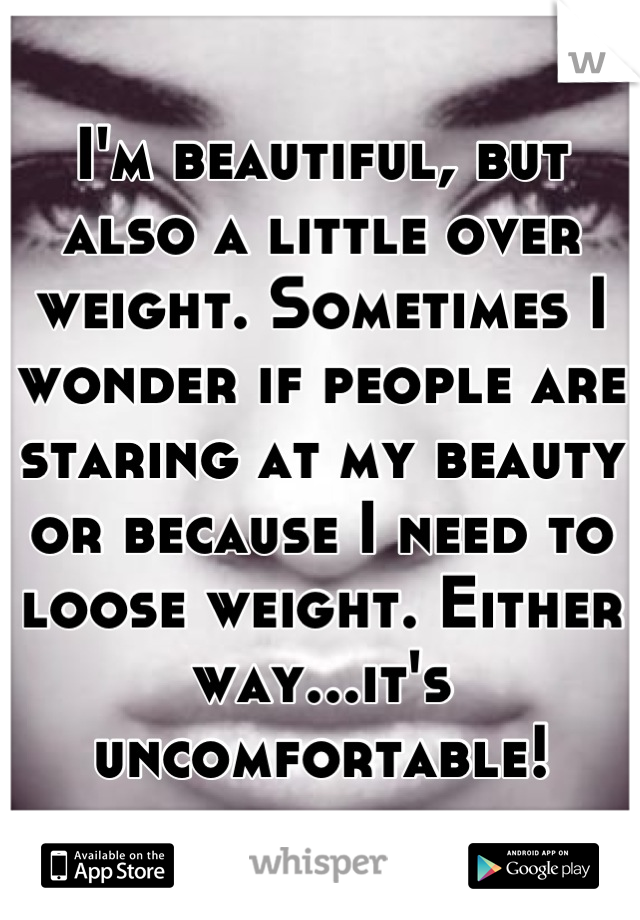 I'm beautiful, but also a little over weight. Sometimes I wonder if people are staring at my beauty or because I need to loose weight. Either way...it's uncomfortable!