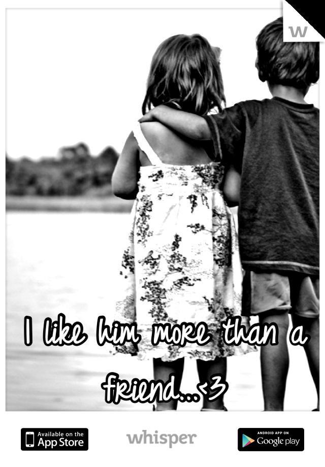 I like him more than a friend...<3