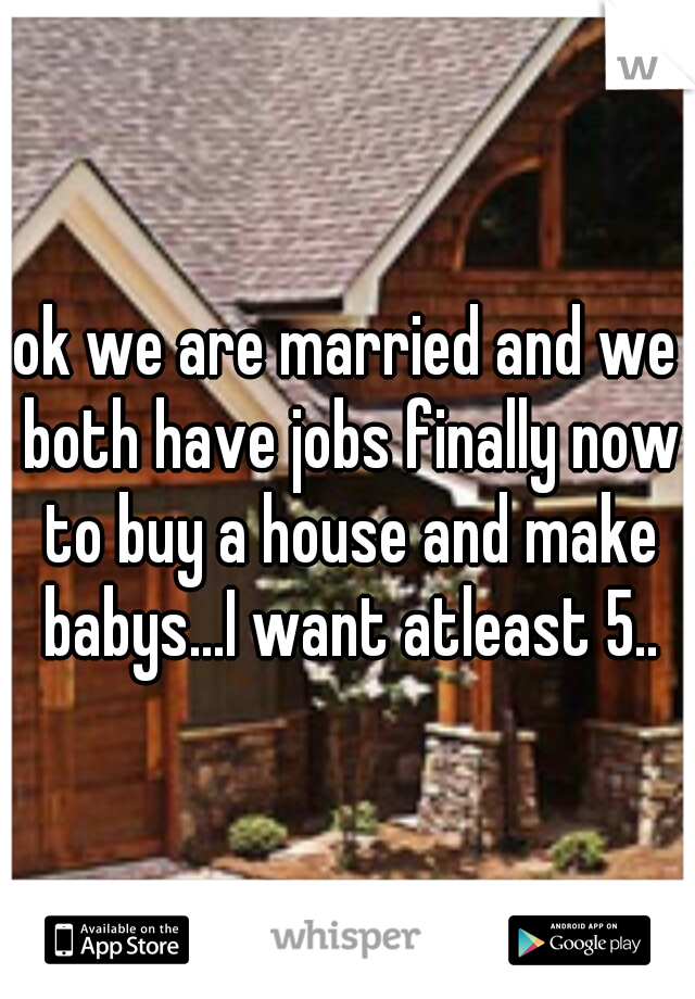 ok we are married and we both have jobs finally now to buy a house and make babys...I want atleast 5..