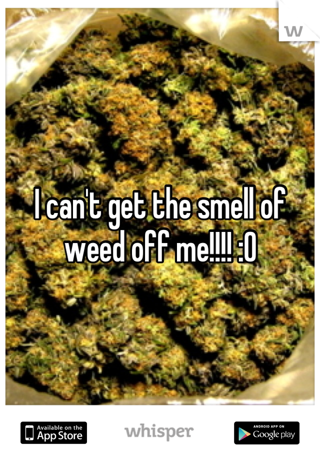 I can't get the smell of weed off me!!!! :0