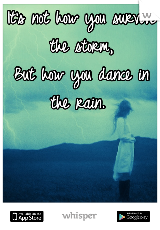 It's not how you survive the storm, But how you dance in the rain.