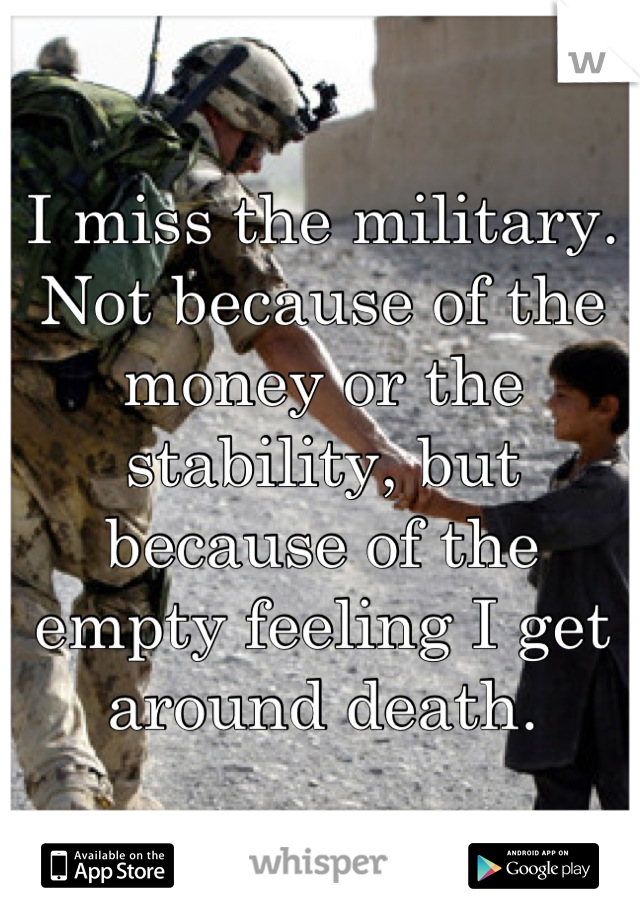 I miss the military. Not because of the money or the stability, but because of the empty feeling I get around death.