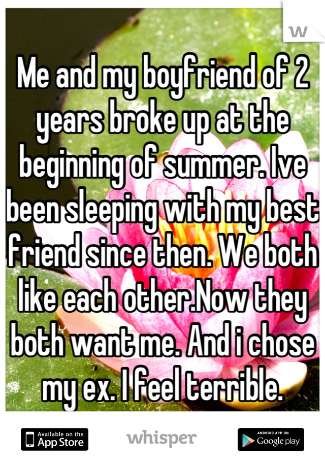 Me and my boyfriend of 2 years broke up at the beginning of summer. Ive been sleeping with my best friend since then. We both like each other.Now they both want me. And i chose my ex. I feel terrible.