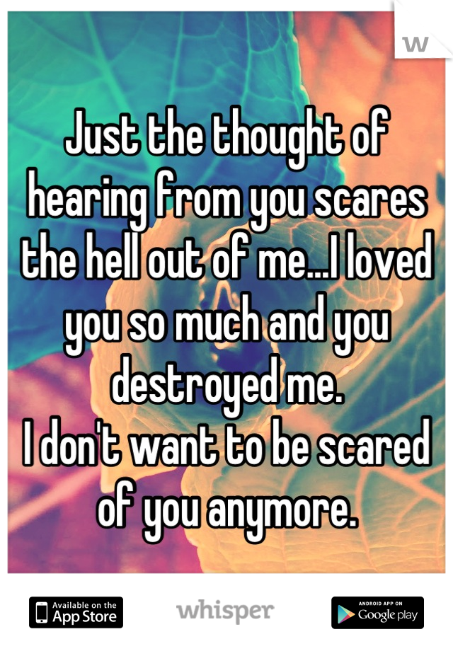Just the thought of hearing from you scares the hell out of me...I loved you so much and you destroyed me. I don't want to be scared of you anymore.