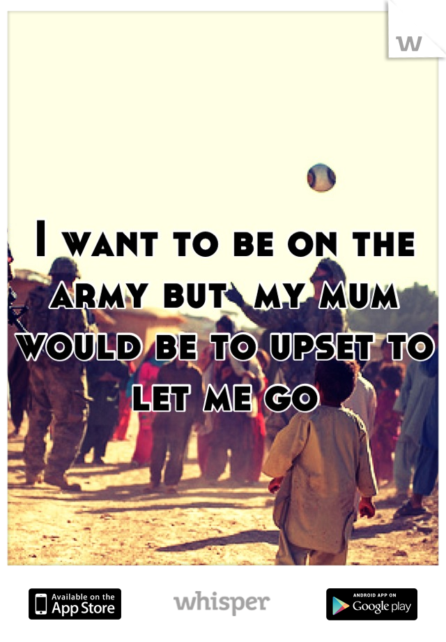 I want to be on the army but  my mum would be to upset to let me go