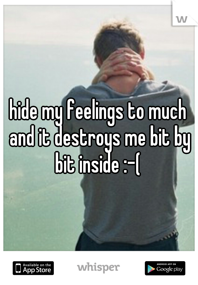 hide my feelings to much and it destroys me bit by bit inside :-(