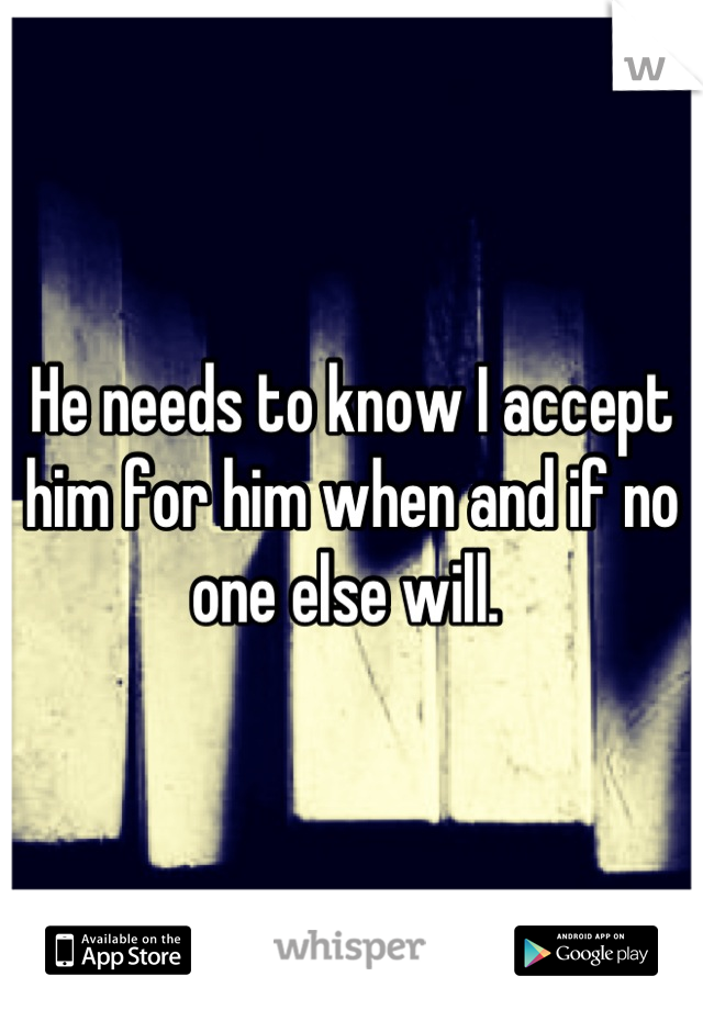 He needs to know I accept him for him when and if no one else will.