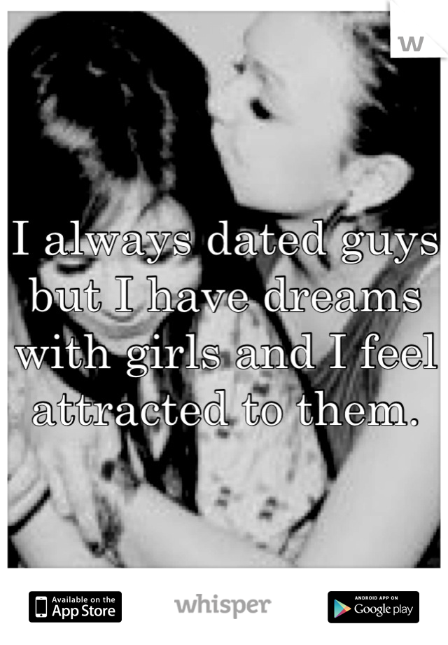 I always dated guys but I have dreams with girls and I feel attracted to them.