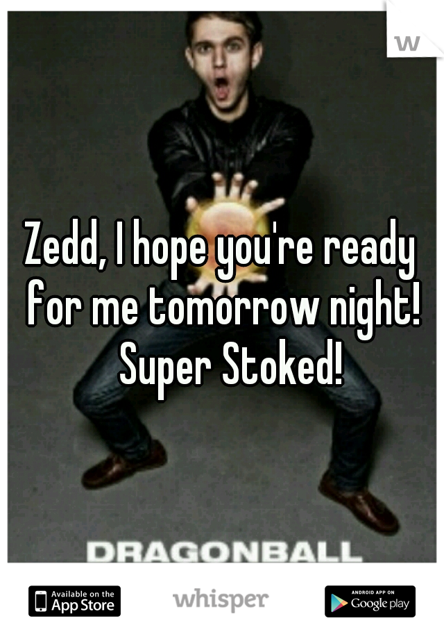 Zedd, I hope you're ready for me tomorrow night!  Super Stoked!