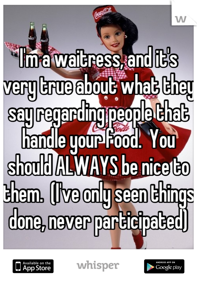 I'm a waitress, and it's very true about what they say regarding people that handle your food.  You should ALWAYS be nice to them.  (I've only seen things done, never participated)