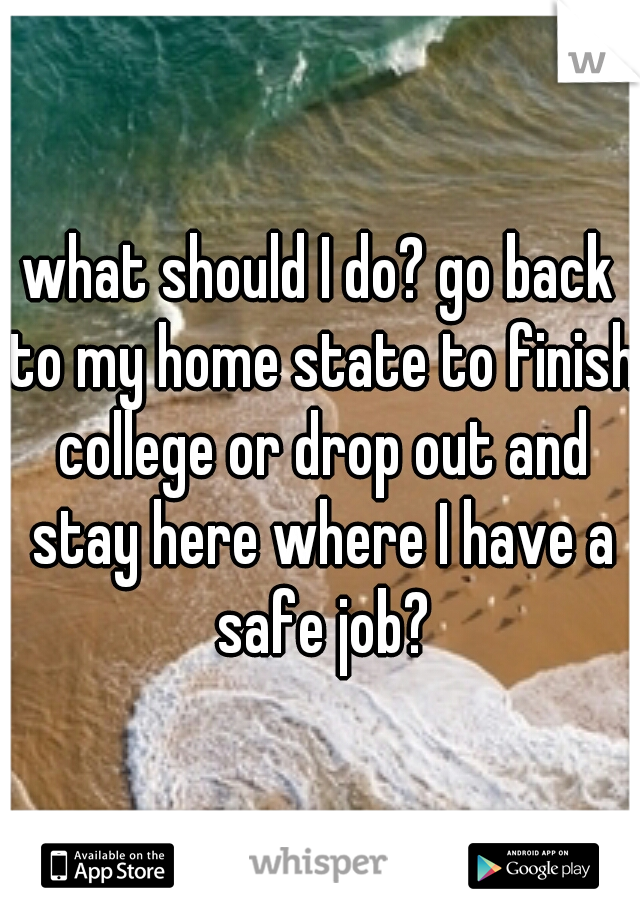 what should I do? go back to my home state to finish college or drop out and stay here where I have a safe job?